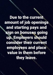 Due to the current amount of job openings and starting pays, and sign on bonuses, going up, employers should consider their current employees and place value in them before they leave.